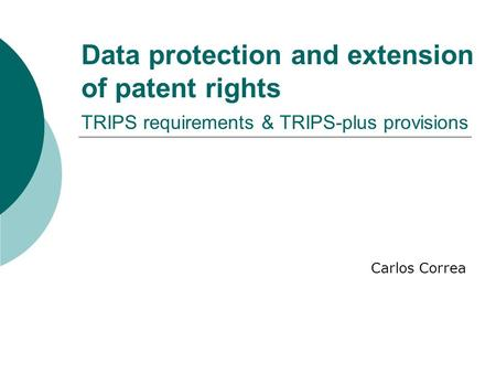 Data protection and extension of patent rights TRIPS requirements & TRIPS-plus provisions Carlos Correa.