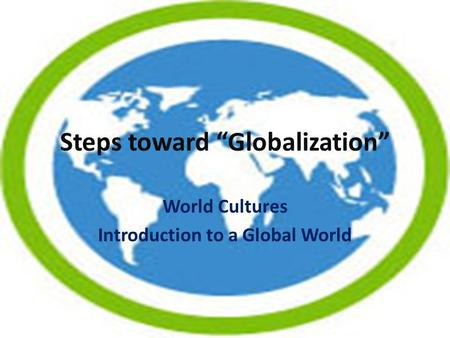 "Steps toward ""Globalization"" World Cultures Introduction to a Global World."