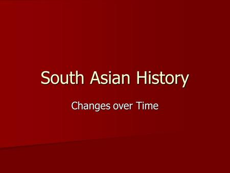 South Asian History Changes over Time Indus Valley Civilization Existed on the subcontinent around 2500 BC (same time as Mesopotamia & Egypt) Existed.