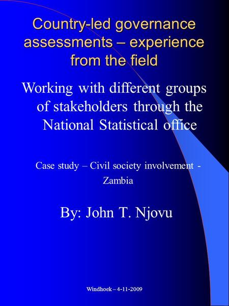 Windhoek – 4-11-2009 Country-led governance assessments – experience from the field By: John T. Njovu Working with different groups of stakeholders through.