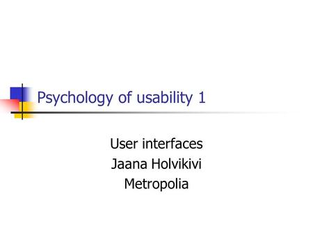 Psychology of usability 1 User interfaces Jaana Holvikivi Metropolia.