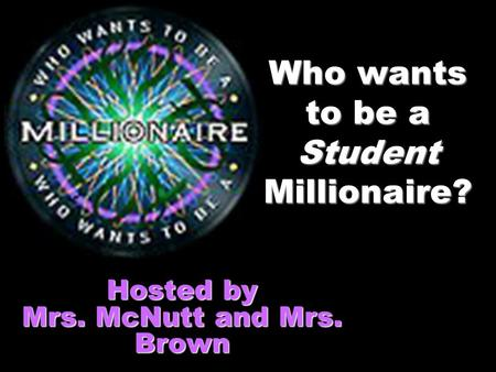 Who wants to be a Student Millionaire? Hosted by Mrs. McNutt and Mrs. Brown.
