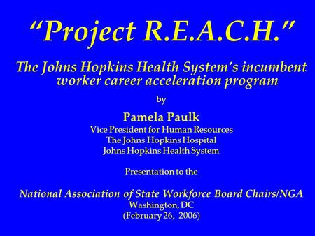"""Project R.E.A.C.H."" The Johns Hopkins Health System's incumbent worker career acceleration program by Pamela Paulk Vice President for Human Resources."