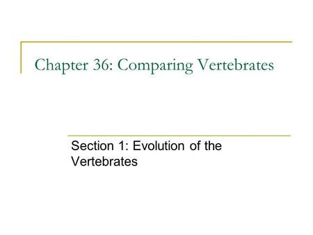 Chapter 36: Comparing Vertebrates Section 1: Evolution of the Vertebrates.