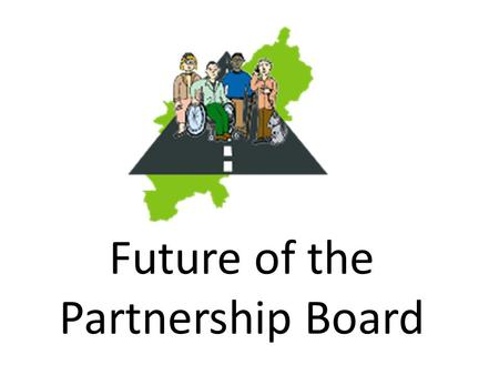 Future of the Partnership Board. The Board asked for a working group to look at the future of the Board People were worried about – Too many meetings.