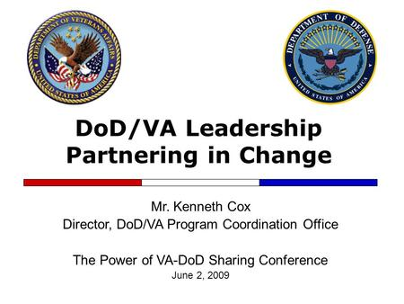 DoD/VA Leadership Partnering in Change Mr. Kenneth Cox Director, DoD/VA Program Coordination Office The Power of VA-DoD Sharing Conference June 2, 2009.
