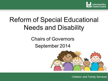 Children and Family Services Reform of Special Educational Needs and Disability Chairs of Governors September 2014.