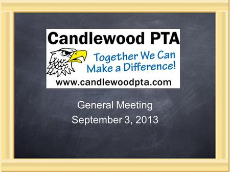 General Meeting September 3, 2013. Candlewood PTA Mission To achieve educational excellence by encouraging parental involvement, building strong teacher-parent.