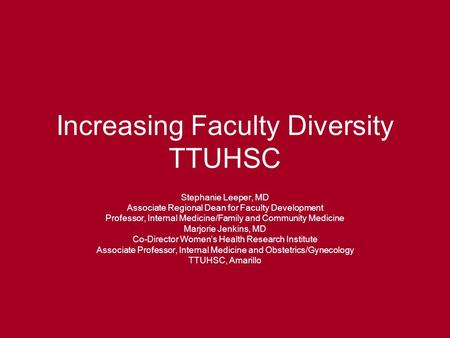 Increasing Faculty Diversity TTUHSC Stephanie Leeper, MD Associate Regional Dean for Faculty Development Professor, Internal Medicine/Family and Community.