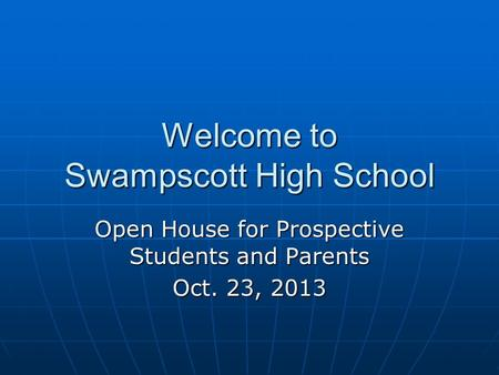 Welcome to Swampscott High School Open House for Prospective Students and Parents Oct. 23, 2013.