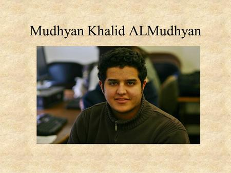 Mudhyan Khalid ALMudhyan. My backgrounds I am from the city of Riyadh, the capitol of Saudi Arabia. Saudi Arabia, is in the middle east, west south Asia,