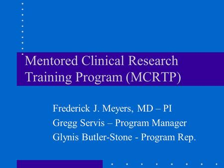 Mentored Clinical Research Training Program (MCRTP) Frederick J. Meyers, MD – PI Gregg Servis – Program Manager Glynis Butler-Stone - Program Rep.