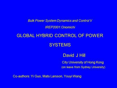 Bulk Power System Dynamics and Control V IREP2001:Onomichi GLOBAL HYBRID CONTROL OF POWER SYSTEMS David J Hill City University of Hong Kong (on leave from.