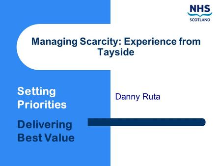 Setting Priorities Delivering Best Value Managing Scarcity: Experience from Tayside Danny Ruta.