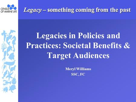 Legacy – something coming from the past Legacies in Policies and Practices: Societal Benefits & Target Audiences Meryl Williams SSC, FC.