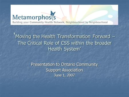 ' Moving the Health Transformation Forward – The Critical Role of CSS within the broader Health System' Presentation to Ontario Community Support Association.