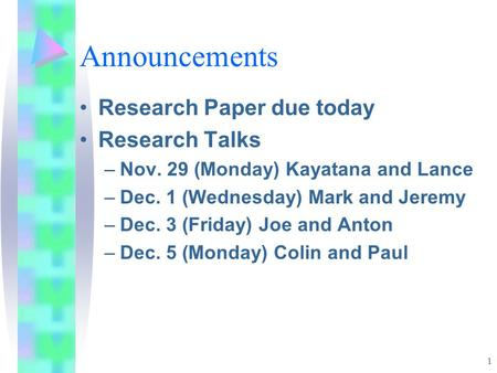 1 Announcements Research Paper due today Research Talks –Nov. 29 (Monday) Kayatana and Lance –Dec. 1 (Wednesday) Mark and Jeremy –Dec. 3 (Friday) Joe and.