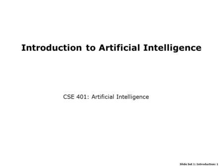 Slide Set 1: Introduction: 1 Introduction to Artificial Intelligence CSE 401: Artificial Intelligence.