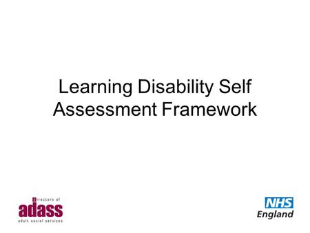 Learning Disability Self Assessment Framework. Introduction Background and development of the SAF Data Winterbourne View and the Self Assessment Framework.