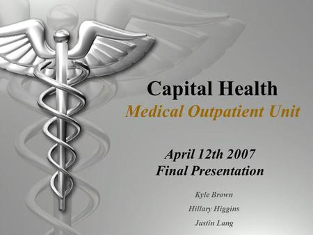 Capital Health Medical Outpatient Unit April 12th 2007 Final Presentation Kyle Brown Hillary Higgins Justin Lang.