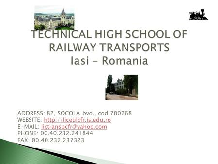TECHNICAL HIGH SCHOOL OF RAILWAY TRANSPORTS Iasi - Romania ADDRESS: 82, SOCOLA bvd., cod 700268 WEBSITE: