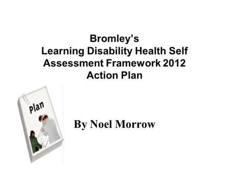 Bromley's Learning Disability Health Self Assessment Framework 2012 Action Plan By Noel Morrow.