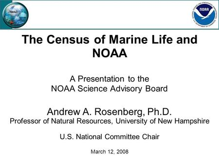 The Census of Marine Life and NOAA A Presentation to the NOAA Science Advisory Board Andrew A. Rosenberg, Ph.D. Professor of Natural Resources, University.