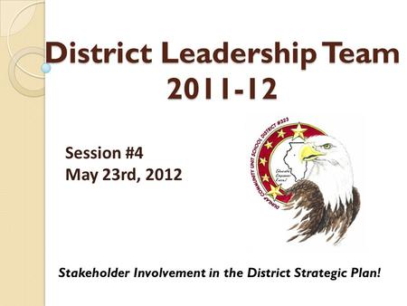 District Leadership Team 2011-12 Stakeholder Involvement in the District Strategic Plan! Session #4 May 23rd, 2012.