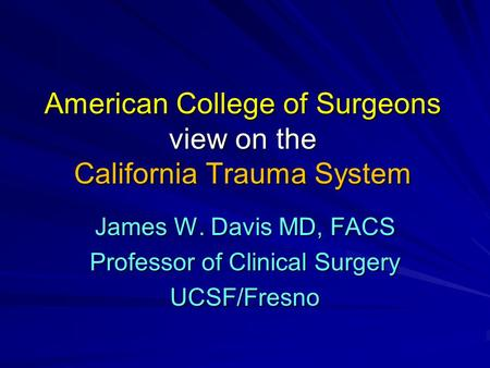 American College of Surgeons view on the California Trauma System James W. Davis MD, FACS Professor of Clinical Surgery UCSF/Fresno.