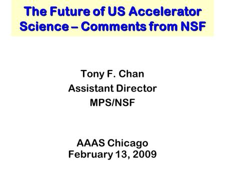 The Future of US Accelerator Science – Comments from NSF Tony F. Chan Assistant Director MPS/NSF AAAS Chicago February 13, 2009.