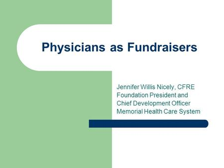 Physicians as Fundraisers Jennifer Willis Nicely, CFRE Foundation President and Chief Development Officer Memorial Health Care System.