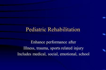 Pediatric Rehabilitation Enhance performance after Illness, trauma, sports related injury Includes medical, social, emotional, school.