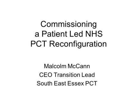 Commissioning a Patient Led NHS PCT Reconfiguration Malcolm McCann CEO Transition Lead South East Essex PCT.