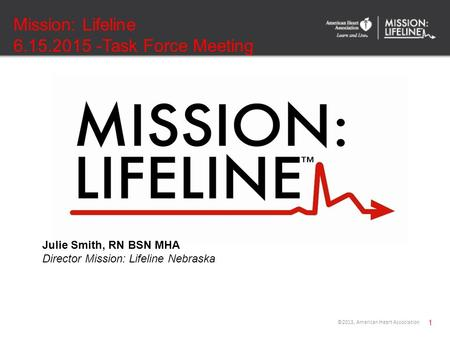 Mission: Lifeline 6.15.2015 -Task Force Meeting 1 ©2013, American Heart Association Julie Smith, RN BSN MHA Director Mission: Lifeline Nebraska.