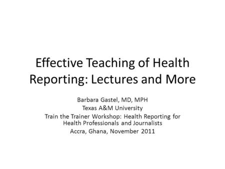 Effective Teaching of Health Reporting: Lectures and More Barbara Gastel, MD, MPH Texas A&M University Train the Trainer Workshop: Health Reporting for.