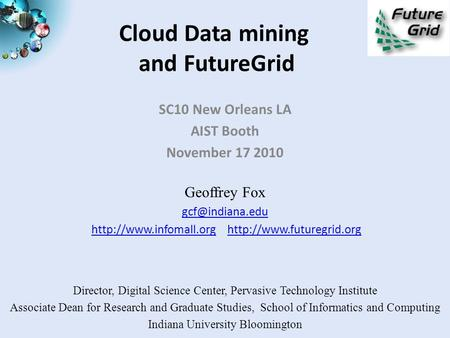 Cloud Data mining and FutureGrid SC10 New Orleans LA AIST Booth November 17 2010 Geoffrey Fox