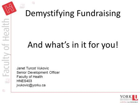 Demystifying Fundraising And what's in it for you! Janet Turcot Vukovic Senior Development Officer Faculty of Health HNES403