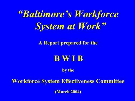 """Baltimore's Workforce System at Work"" A Report prepared for the B W I B by the Workforce System Effectiveness Committee (March 2004)"