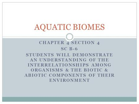 CHAPTER 4 SECTION 4 SC B-6 STUDENTS WILL DEMONSTRATE AN UNDERSTANDING OF THE INTERRELATIONSHIPS AMONG ORGANISMS & THE BIOTIC & ABIOTIC COMPONENTS OF THEIR.