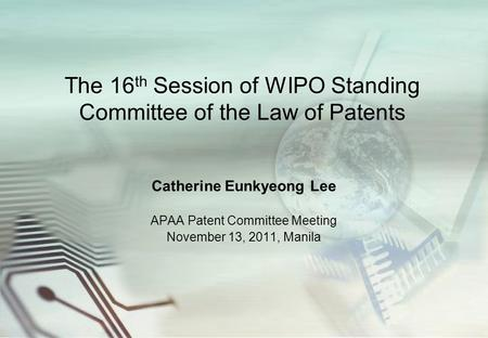 The 16 th Session of WIPO Standing Committee of the Law of Patents Catherine Eunkyeong Lee APAA Patent Committee Meeting November 13, 2011, Manila.