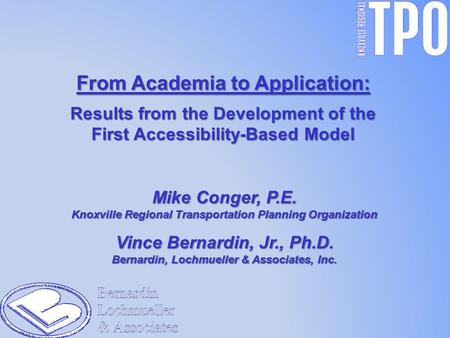From Academia to Application: Results from the Development of the First Accessibility-Based Model Mike Conger, P.E. Knoxville Regional Transportation Planning.