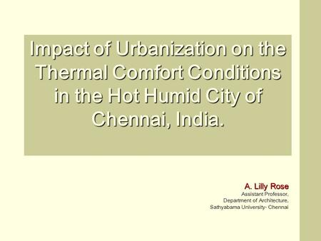 Impact of Urbanization on the Thermal Comfort Conditions in the Hot Humid City of Chennai, India. A. Lilly Rose Assistant Professor, Department of Architecture,