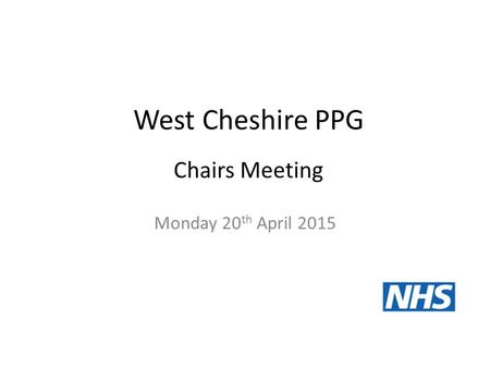 West Cheshire PPG Monday 20 th April 2015 Chairs Meeting.