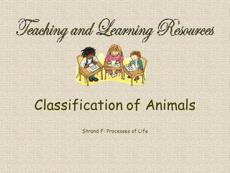 Classification of Animals Strand F: Processes of Life.