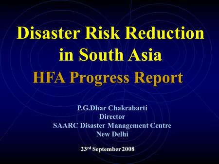 23 rd September 2008 HFA Progress Report Disaster Risk Reduction in South Asia P.G.Dhar Chakrabarti Director SAARC Disaster Management Centre New Delhi.