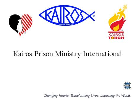 Changing Hearts. Transforming Lives. Impacting the World. Kairos Prison Ministry International.