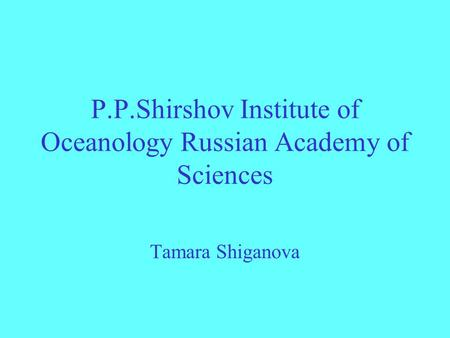 P.P.Shirshov Institute of Oceanology Russian Academy of Sciences Tamara Shiganova.