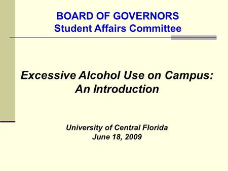 Excessive Alcohol Use on Campus: An Introduction University of Central Florida June 18, 2009 BOARD OF GOVERNORS Student Affairs Committee.