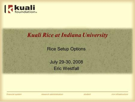 Kuali Rice at Indiana University Rice Setup Options July 29-30, 2008 Eric Westfall.
