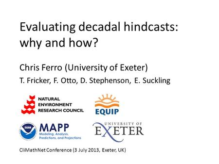 Evaluating decadal hindcasts: why and how? Chris Ferro (University of Exeter) T. Fricker, F. Otto, D. Stephenson, E. Suckling CliMathNet Conference (3.